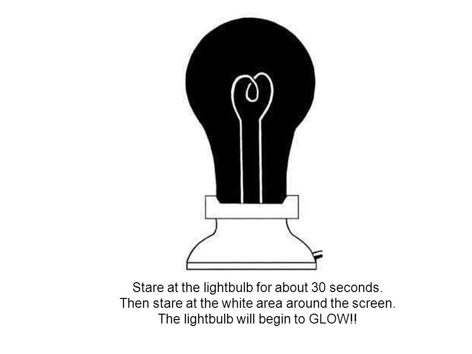Stare at the lightbulb for about 30 seconds. Then stare at the white area around the screen. The lightbulb will begin to GLOW!!