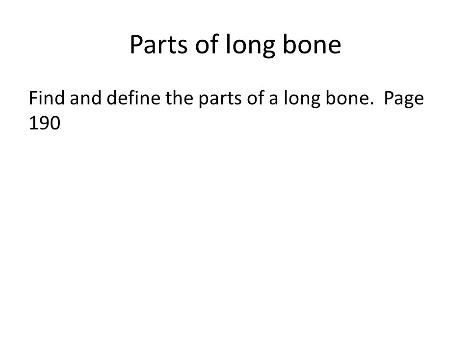 Parts of long bone Find and define the parts of a long bone. Page 190