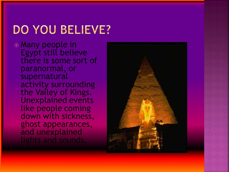  Many people in Egypt still believe there is some sort of paranormal, or supernatural activity surrounding the Valley of Kings. Unexplained events li