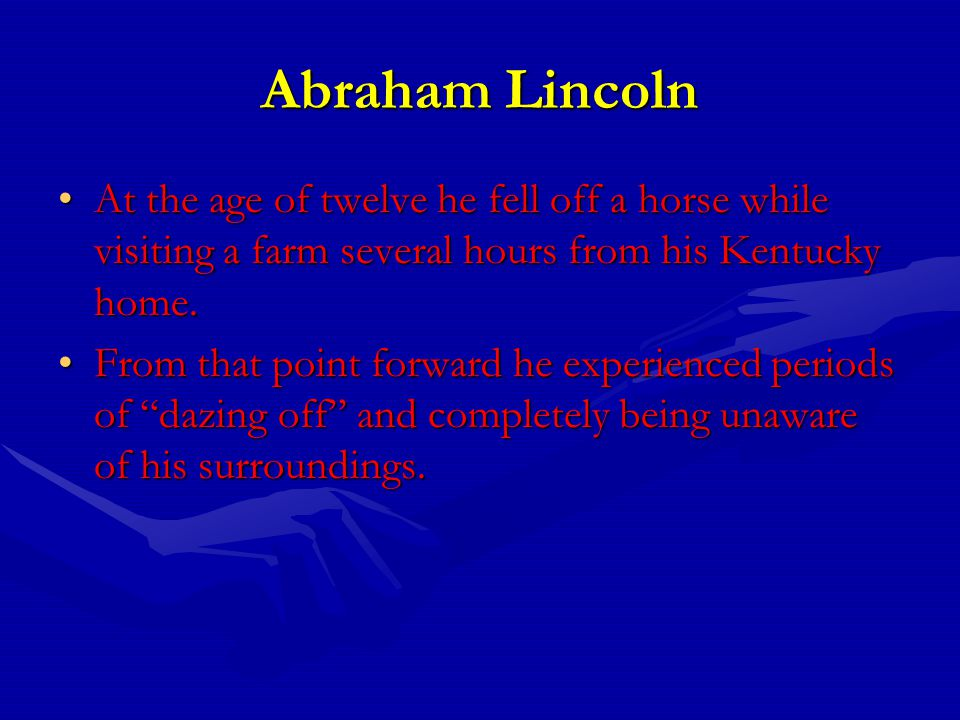 Abraham Lincoln At the age of twelve he fell off a horse while visiting a farm several hours from his Kentucky home.At the age of twelve he fell off a horse while visiting a farm several hours from his Kentucky home.