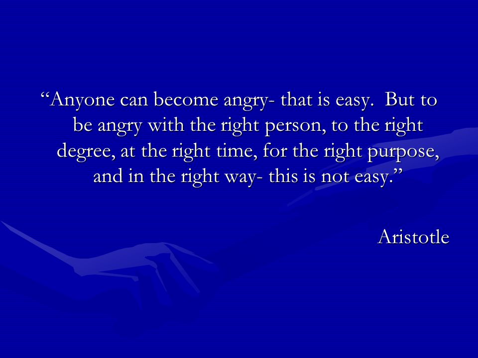 Anyone can become angry- that is easy.