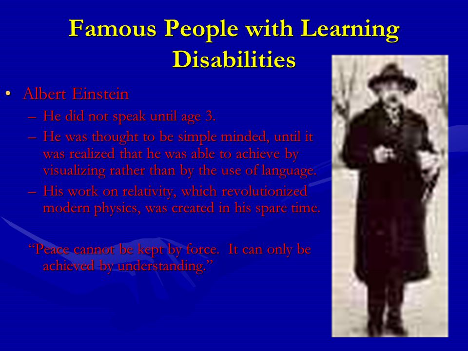 Famous People with Learning Disabilities Albert EinsteinAlbert Einstein –He did not speak until age 3.