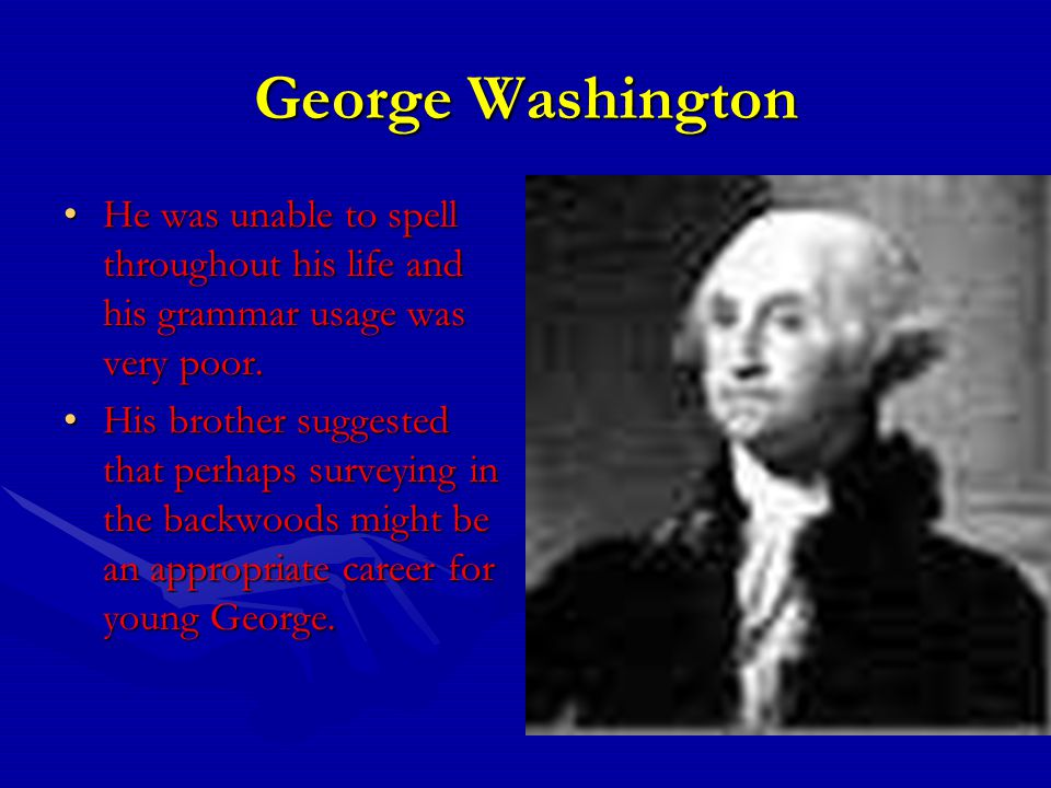 George Washington He was unable to spell throughout his life and his grammar usage was very poor.He was unable to spell throughout his life and his grammar usage was very poor.