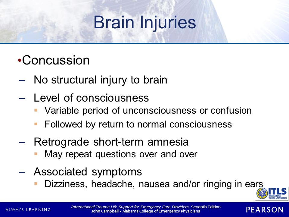 International Trauma Life Support for Emergency Care Providers, Seventh Edition John Campbell Alabama College of Emergency Physicians Brain Injuries Concussion –No structural injury to brain –Level of consciousness  Variable period of unconsciousness or confusion  Followed by return to normal consciousness –Retrograde short-term amnesia  May repeat questions over and over –Associated symptoms  Dizziness, headache, nausea and/or ringing in ears