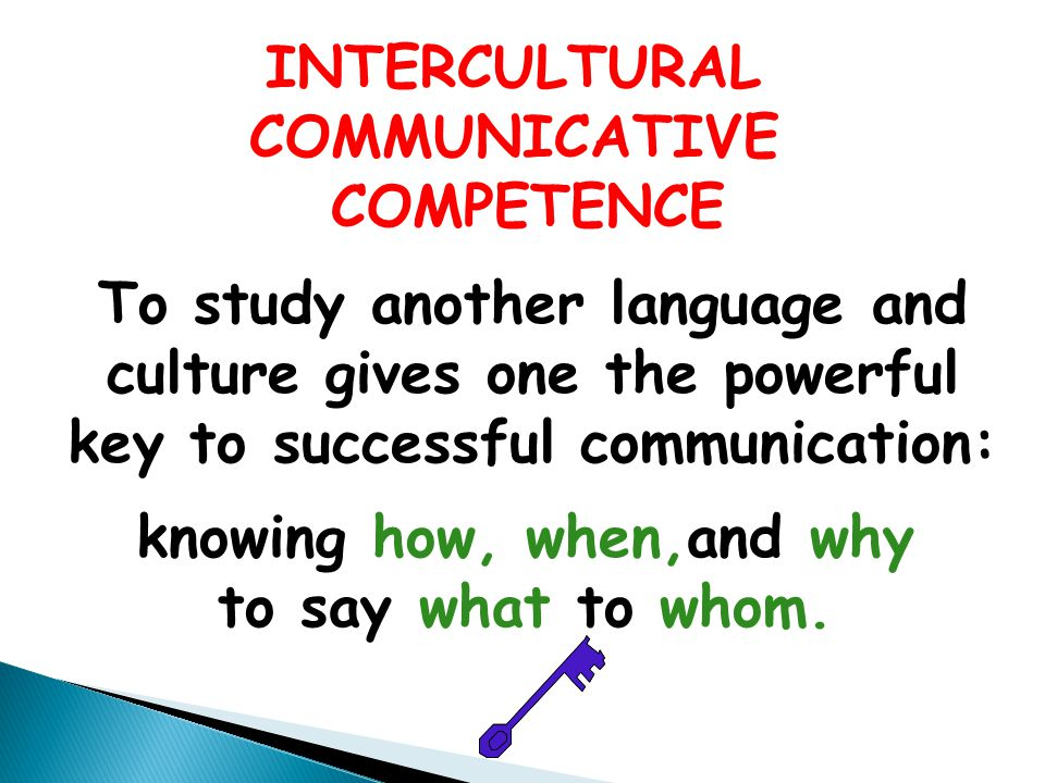 INTERCULTURAL COMMUNICATIVE COMPETENCE To study another language and culture gives one the powerful key to successful communication: knowing how, when,and why to say what to whom.