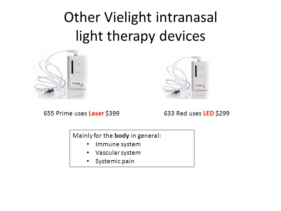 Other Vielight intranasal light therapy devices 655 Prime uses Laser $399633 Red uses LED $299 Mainly for the body in general: Immune system Vascular system Systemic pain