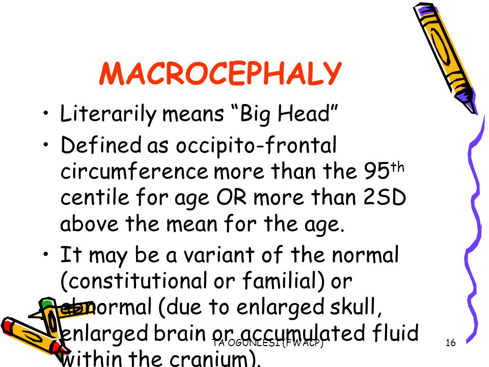 "TA OGUNLESI (FWACP)16 MACROCEPHALY Literarily means ""Big Head"" Defined as occipito-frontal circumference more than the 95 th centile for age OR more t"