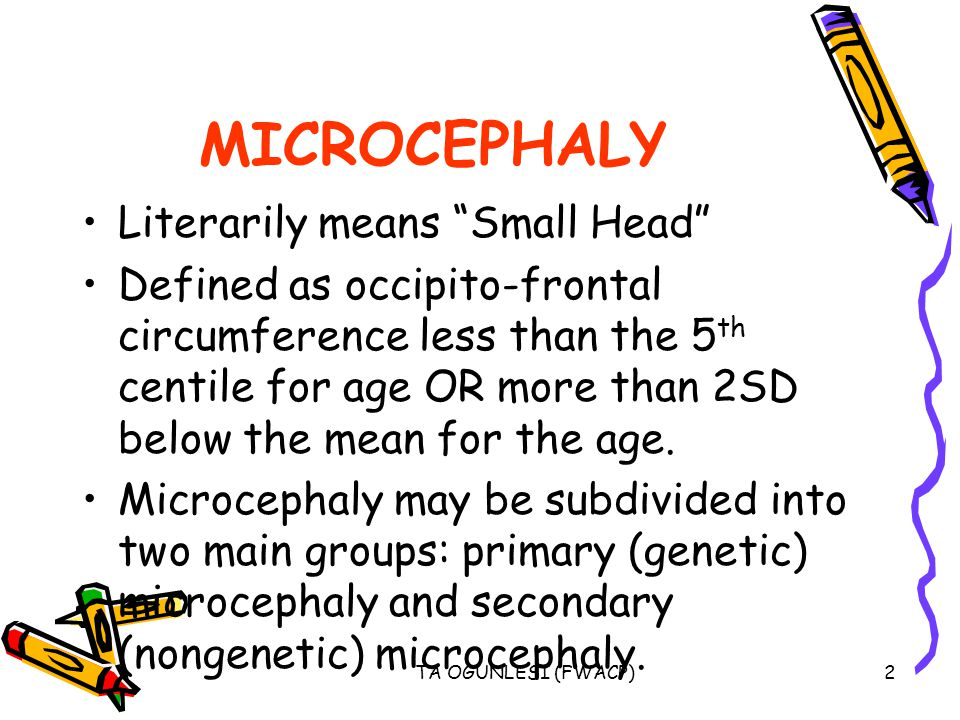 "TA OGUNLESI (FWACP)2 MICROCEPHALY Literarily means ""Small Head"" Defined as occipito-frontal circumference less than the 5 th centile for age OR more t"
