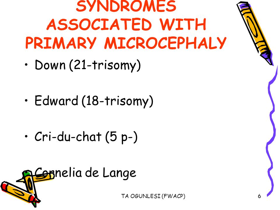 TA OGUNLESI (FWACP)6 SYNDROMES ASSOCIATED WITH PRIMARY MICROCEPHALY Down (21-trisomy) Edward (18-trisomy) Cri-du-chat (5 p-) Cornelia de Lange