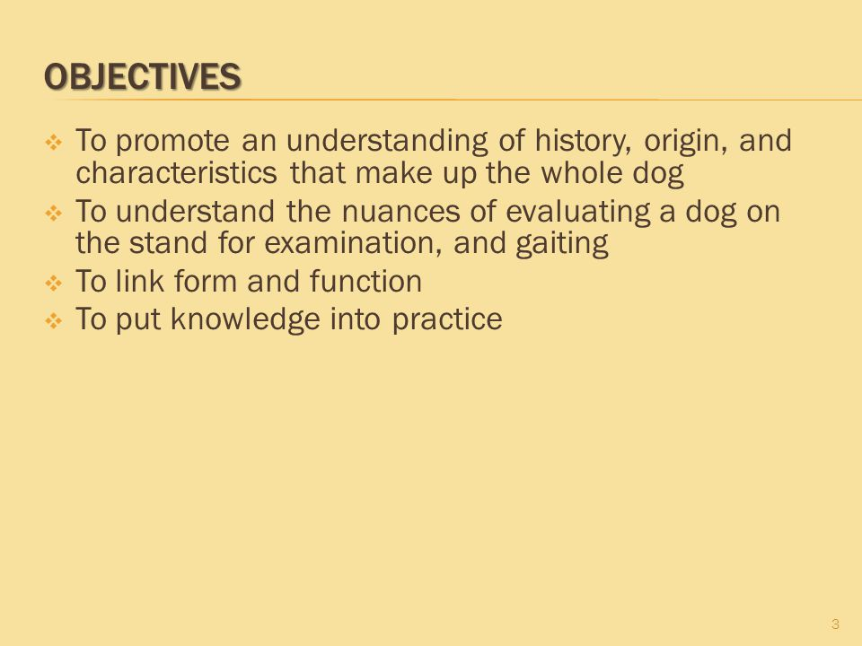 OBJECTIVES 3  To promote an understanding of history, origin, and characteristics that make up the whole dog  To understand the nuances of evaluatin