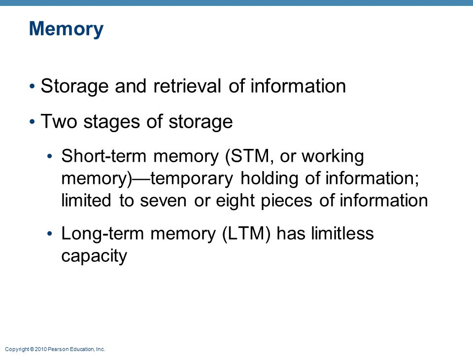 Copyright © 2010 Pearson Education, Inc. Memory Storage and retrieval of information Two stages of storage Short-term memory (STM, or working memory)—
