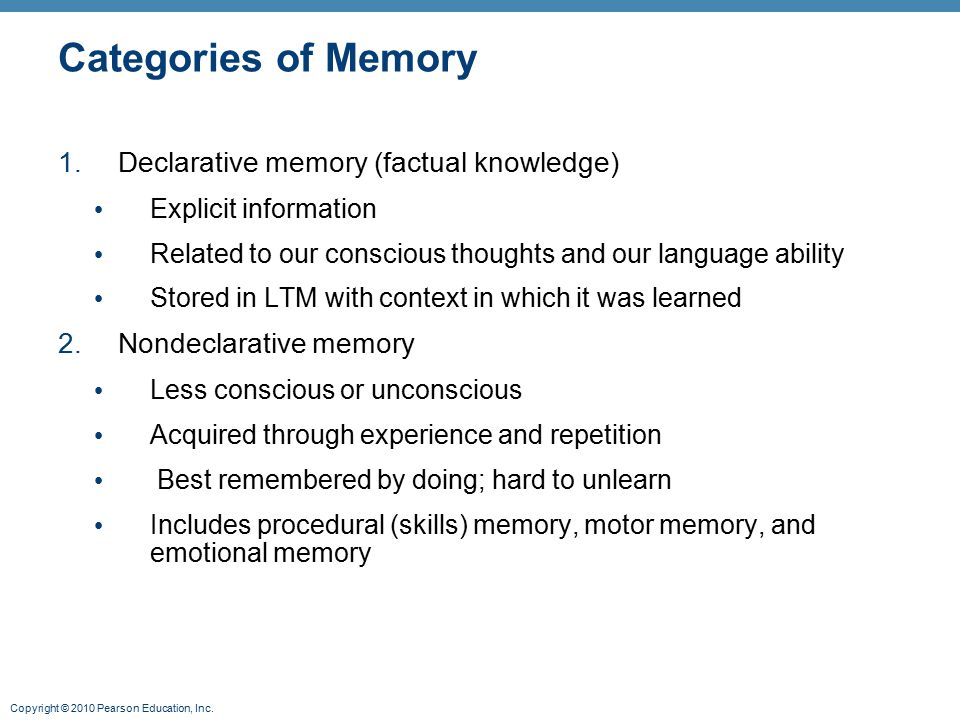 Copyright © 2010 Pearson Education, Inc. Categories of Memory 1.Declarative memory (factual knowledge) Explicit information Related to our conscious t