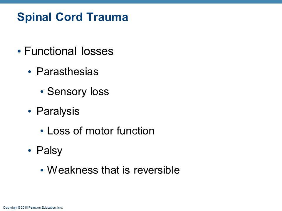 Copyright © 2010 Pearson Education, Inc. Spinal Cord Trauma Functional losses Parasthesias Sensory loss Paralysis Loss of motor function Palsy Weaknes