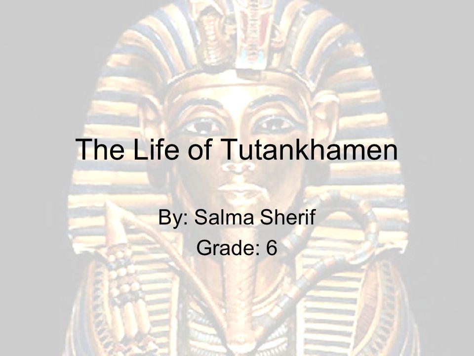 The Life of Tutankhamen By: Salma Sherif Grade: 6