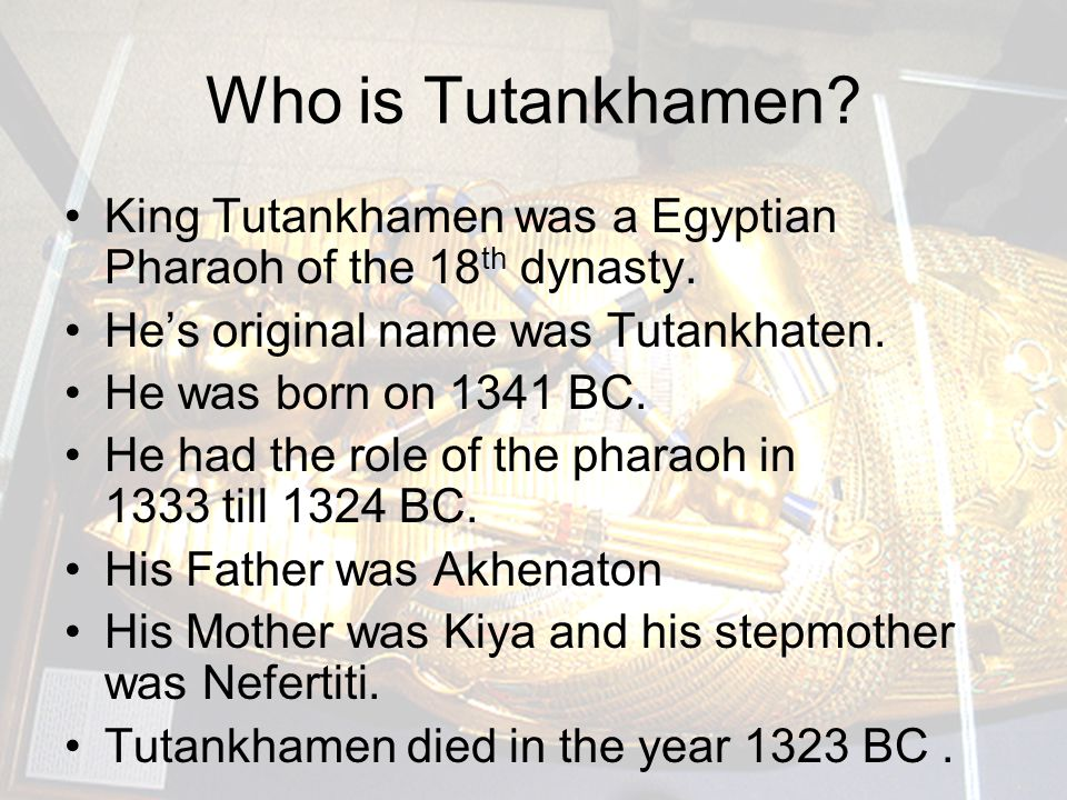 Who is Tutankhamen? King Tutankhamen was a Egyptian Pharaoh of the 18 th dynasty. He's original name was Tutankhaten. He was born on 1341 BC. He had t