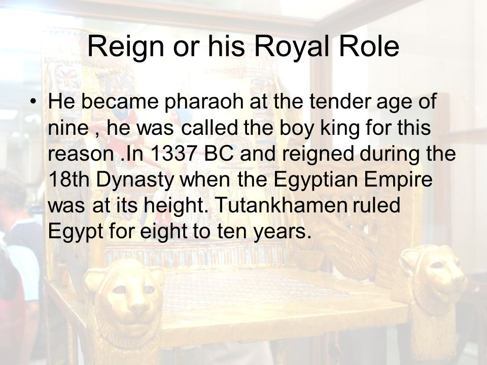Reign or his Royal Role He became pharaoh at the tender age of nine, he was called the boy king for this reason.In 1337 BC and reigned during the 18th Dynasty when the Egyptian Empire was at its height.