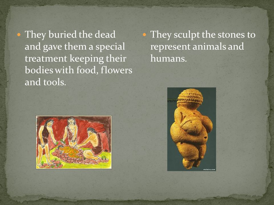 They buried the dead and gave them a special treatment keeping their bodies with food, flowers and tools.