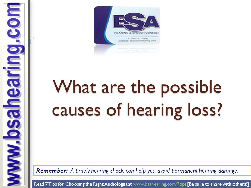 Remember: A timely hearing check can help you avoid permanent hearing damage. What are the possible causes of hearing loss? Read 7 Tips for Choosing t