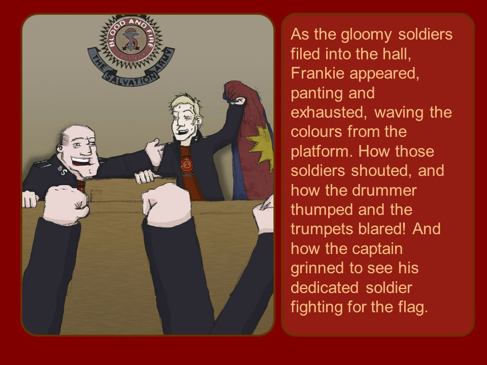 As the gloomy soldiers filed into the hall, Frankie appeared, panting and exhausted, waving the colours from the platform.