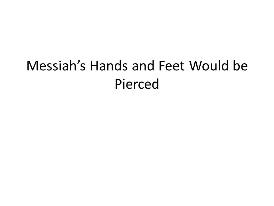 Messiah's Hands and Feet Would be Pierced
