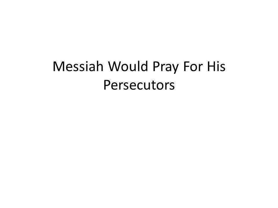 Messiah Would Pray For His Persecutors