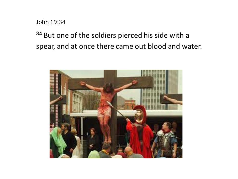 John 19:34 34 But one of the soldiers pierced his side with a spear, and at once there came out blood and water.