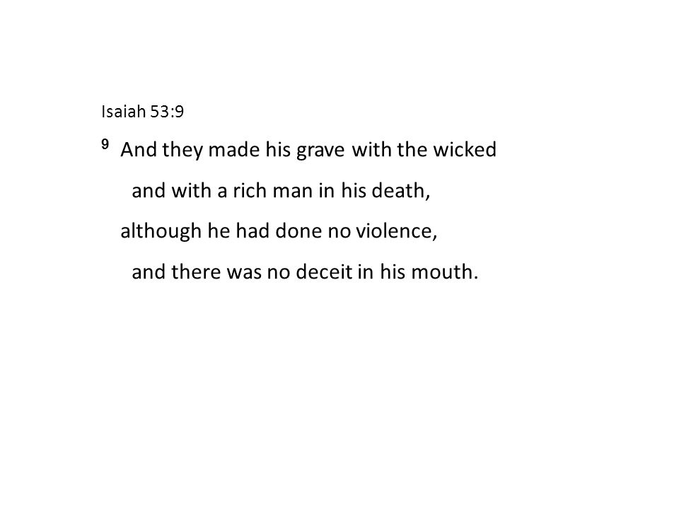 Isaiah 53:9 9 And they made his grave with the wicked and with a rich man in his death, although he had done no violence, and there was no deceit in his mouth.