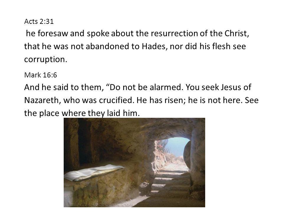 Acts 2:31 he foresaw and spoke about the resurrection of the Christ, that he was not abandoned to Hades, nor did his flesh see corruption.