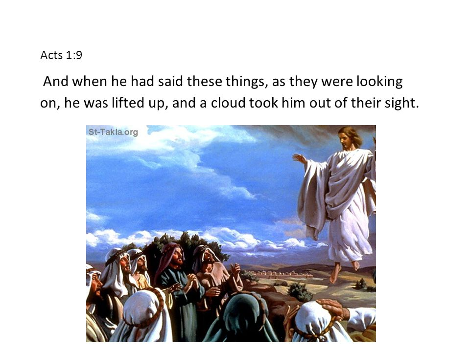 Acts 1:9 And when he had said these things, as they were looking on, he was lifted up, and a cloud took him out of their sight.