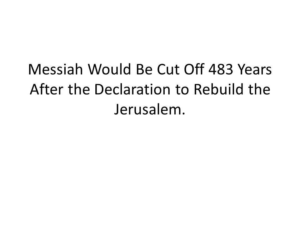 Messiah Would Be Cut Off 483 Years After the Declaration to Rebuild the Jerusalem.