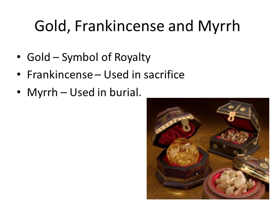 Gold, Frankincense and Myrrh Gold – Symbol of Royalty Frankincense – Used in sacrifice Myrrh – Used in burial.