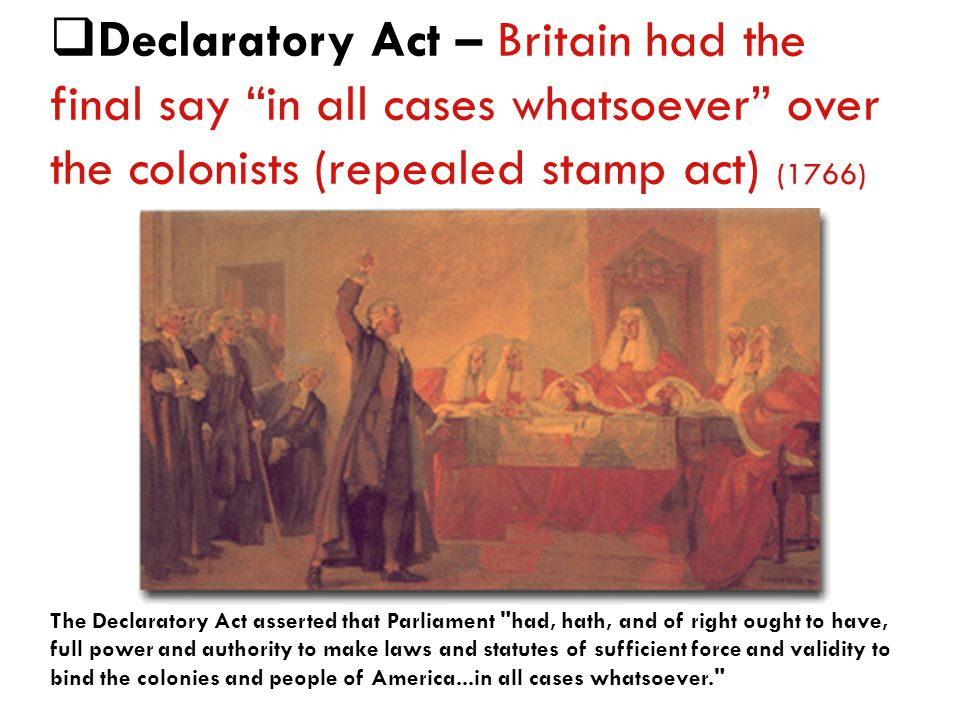 DD eclaratory Act – Britain had the final say in all cases whatsoever over the colonists (repealed stamp act) (1766) The Declaratory Act asserted that Parliament had, hath, and of right ought to have, full power and authority to make laws and statutes of sufficient force and validity to bind the colonies and people of America...in all cases whatsoever.