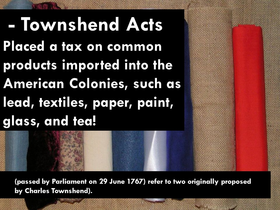 - Townshend Acts Placed a tax on common products imported into the American Colonies, such as lead, textiles, paper, paint, glass, and tea.