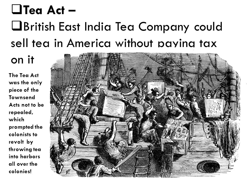  Tea Act –  British East India Tea Company could sell tea in America without paying tax on it The Tea Act was the only piece of the Townsend Acts not to be repealed, which prompted the colonists to revolt by throwing tea into harbors all over the colonies!