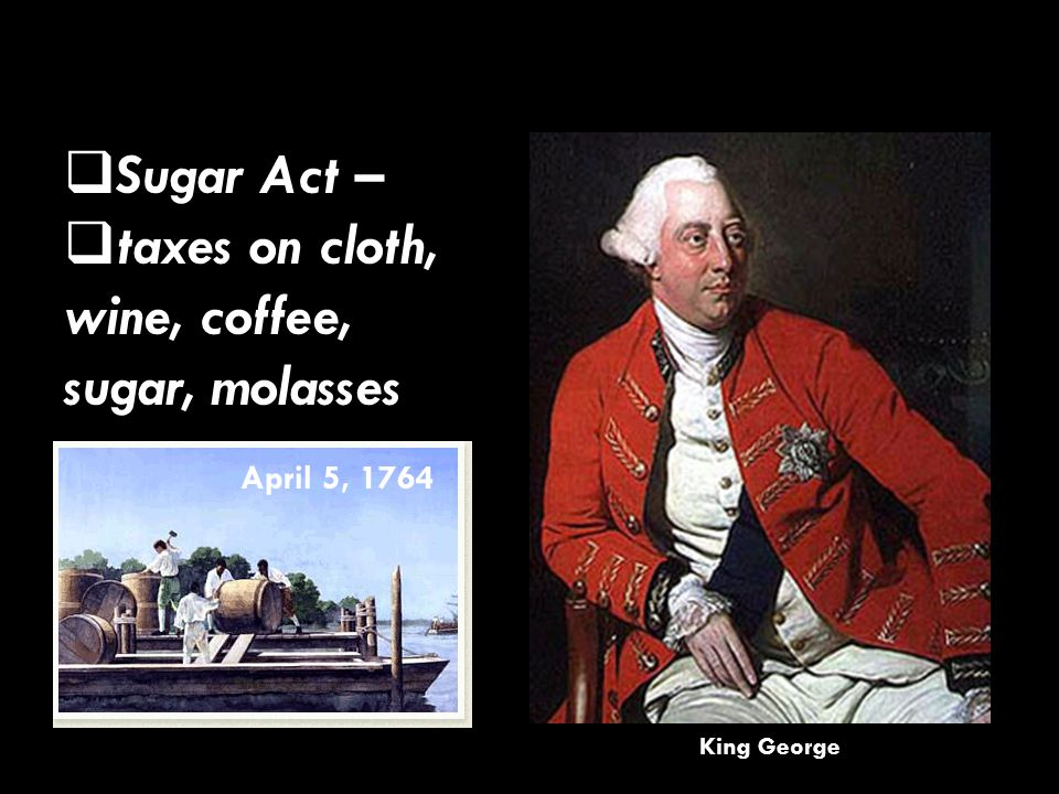  Sugar Act – taxes on cloth, wine, coffee, sugar, molasses  Sugar Act –  taxes on cloth, wine, coffee, sugar, molasses April 5, 1764 King George