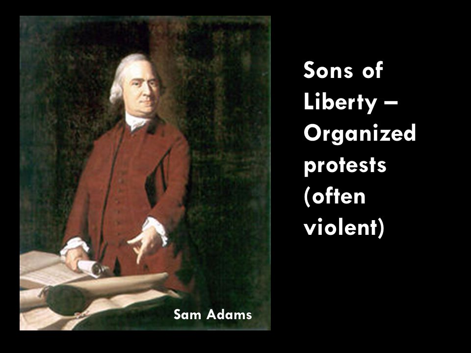 Sons of Liberty – Organized protests (often violent) Sam Adams