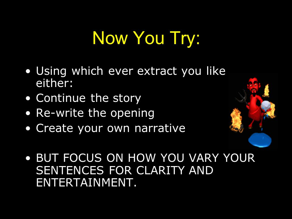 Now You Try: Using which ever extract you like either: Continue the story Re-write the opening Create your own narrative BUT FOCUS ON HOW YOU VARY YOUR SENTENCES FOR CLARITY AND ENTERTAINMENT.