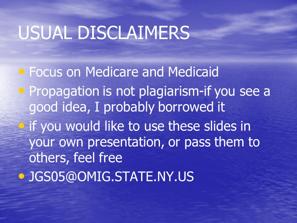 USUAL DISCLAIMERS Focus on Medicare and Medicaid Propagation is not plagiarism-if you see a good idea, I probably borrowed it if you would like to use these slides in your own presentation, or pass them to others, feel free JGS05@OMIG.STATE.NY.US