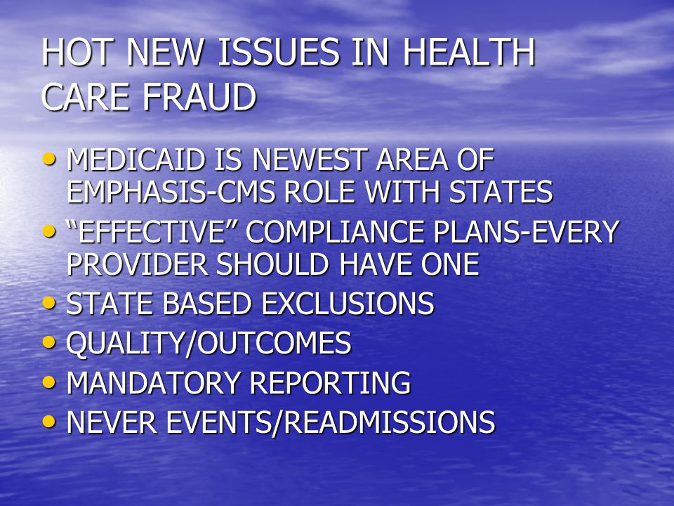 HOT NEW ISSUES IN HEALTH CARE FRAUD MEDICAID IS NEWEST AREA OF EMPHASIS-CMS ROLE WITH STATES MEDICAID IS NEWEST AREA OF EMPHASIS-CMS ROLE WITH STATES EFFECTIVE COMPLIANCE PLANS-EVERY PROVIDER SHOULD HAVE ONE EFFECTIVE COMPLIANCE PLANS-EVERY PROVIDER SHOULD HAVE ONE STATE BASED EXCLUSIONS STATE BASED EXCLUSIONS QUALITY/OUTCOMES QUALITY/OUTCOMES MANDATORY REPORTING MANDATORY REPORTING NEVER EVENTS/READMISSIONS NEVER EVENTS/READMISSIONS