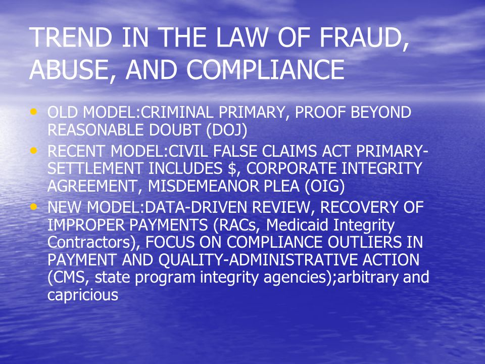 TREND IN THE LAW OF FRAUD, ABUSE, AND COMPLIANCE OLD MODEL:CRIMINAL PRIMARY, PROOF BEYOND REASONABLE DOUBT (DOJ) RECENT MODEL:CIVIL FALSE CLAIMS ACT PRIMARY- SETTLEMENT INCLUDES $, CORPORATE INTEGRITY AGREEMENT, MISDEMEANOR PLEA (OIG) NEW MODEL:DATA-DRIVEN REVIEW, RECOVERY OF IMPROPER PAYMENTS (RACs, Medicaid Integrity Contractors), FOCUS ON COMPLIANCE OUTLIERS IN PAYMENT AND QUALITY-ADMINISTRATIVE ACTION (CMS, state program integrity agencies);arbitrary and capricious