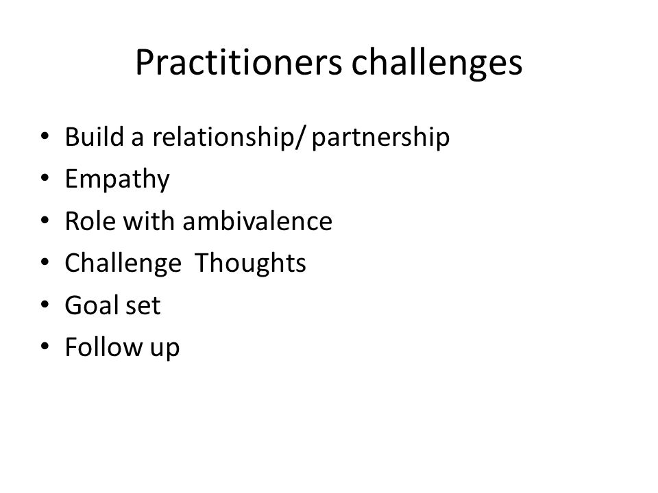 Practitioners challenges Build a relationship/ partnership Empathy Role with ambivalence Challenge Thoughts Goal set Follow up