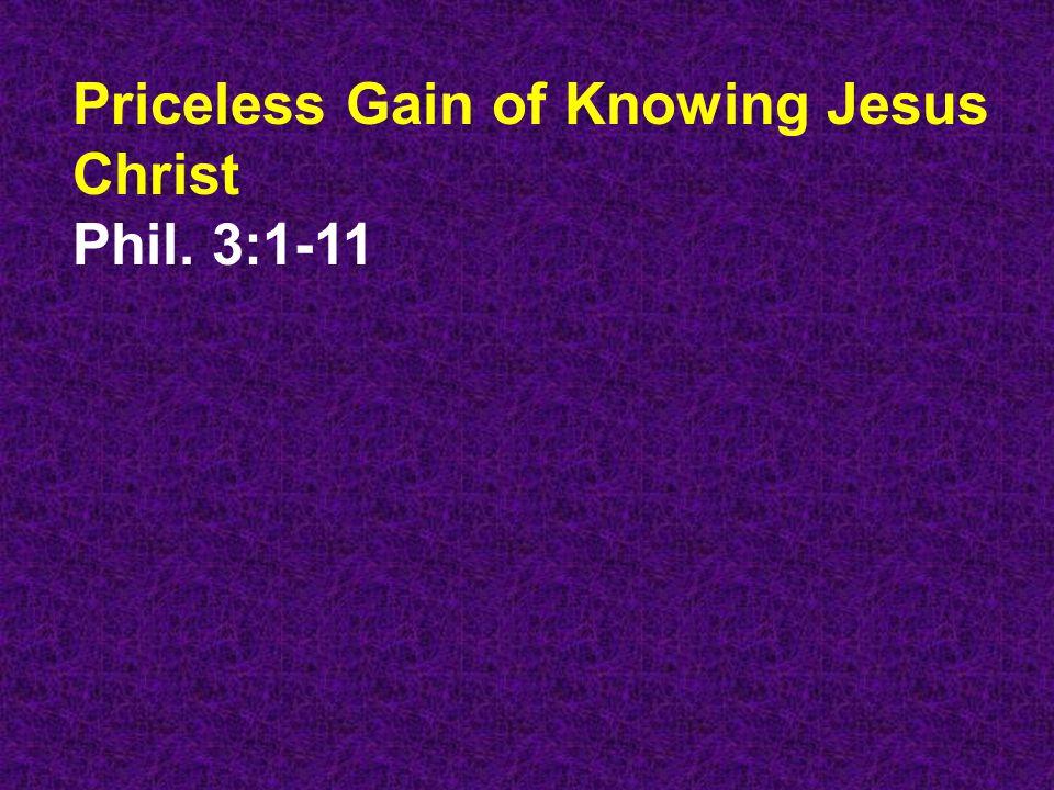 Priceless Gain of Knowing Jesus Christ Phil. 3:1-11