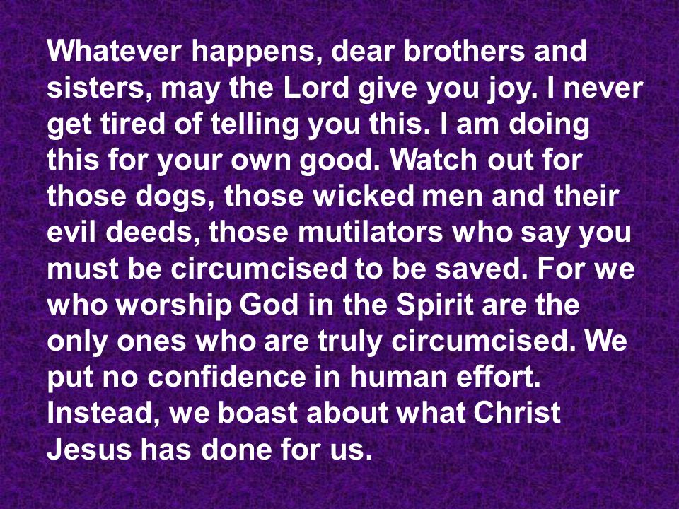Whatever happens, dear brothers and sisters, may the Lord give you joy.