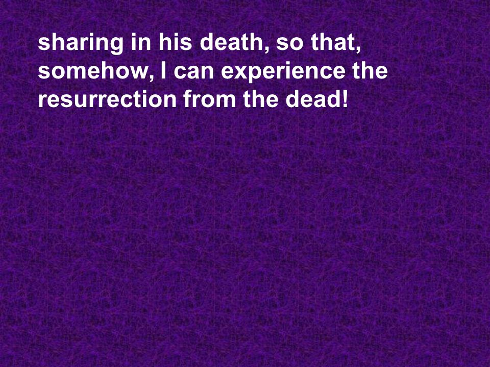 sharing in his death, so that, somehow, I can experience the resurrection from the dead!