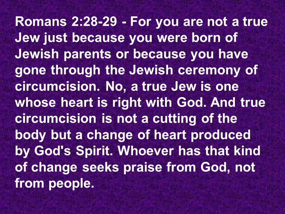 Romans 2:28-29 - For you are not a true Jew just because you were born of Jewish parents or because you have gone through the Jewish ceremony of circumcision.