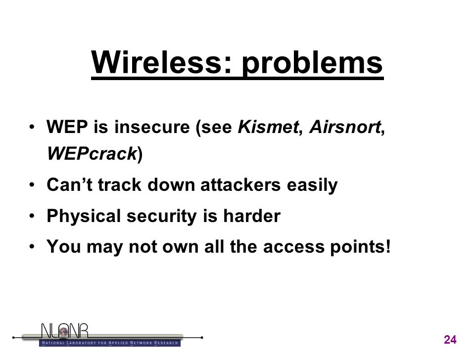 24 Wireless: problems WEP is insecure (see Kismet, Airsnort, WEPcrack) Can't track down attackers easily Physical security is harder You may not own all the access points!