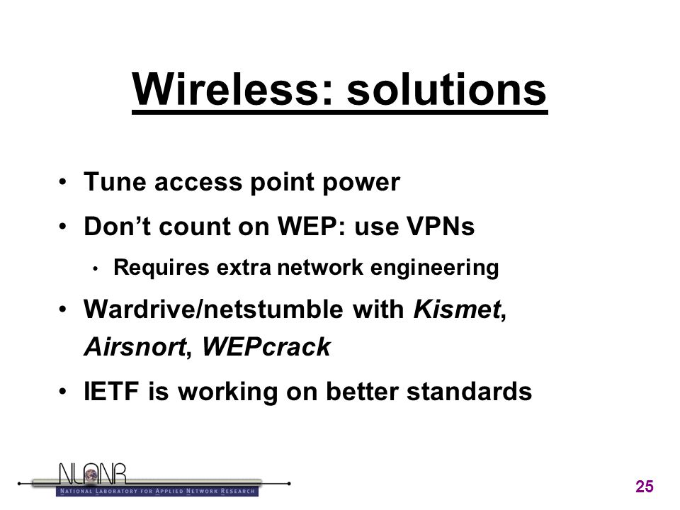 25 Wireless: solutions Tune access point power Don't count on WEP: use VPNs Requires extra network engineering Wardrive/netstumble with Kismet, Airsnort, WEPcrack IETF is working on better standards