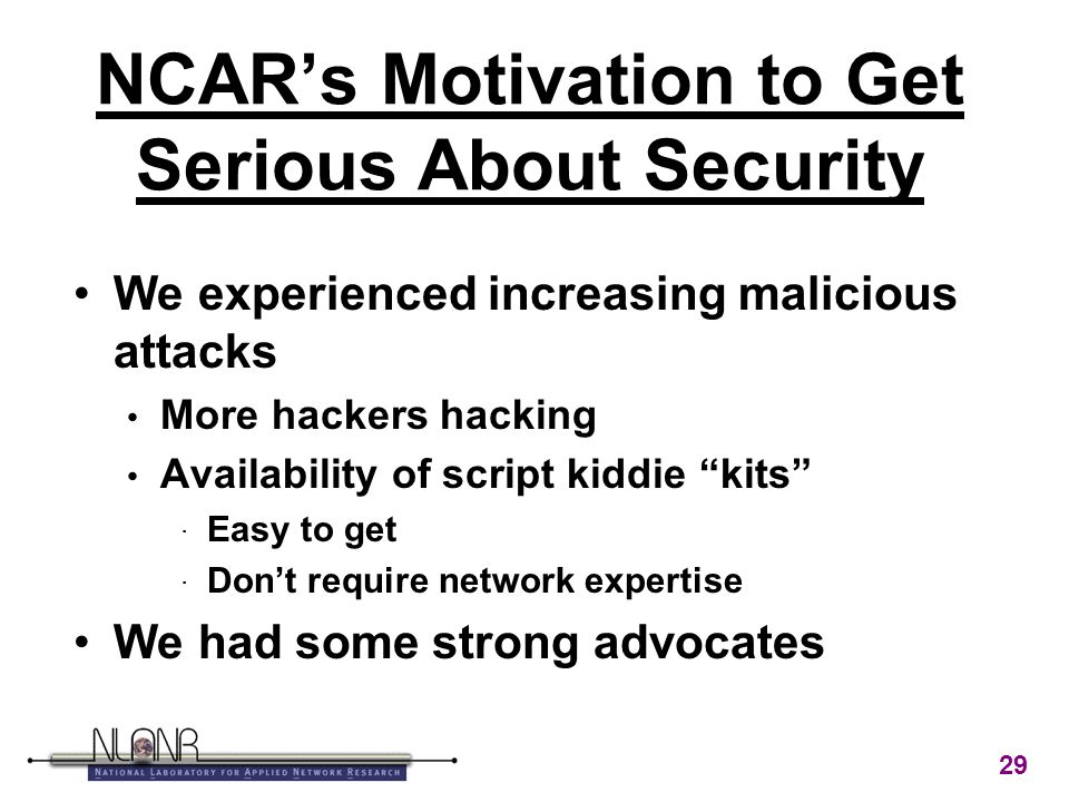 29 NCAR's Motivation to Get Serious About Security We experienced increasing malicious attacks More hackers hacking Availability of script kiddie kits · Easy to get · Don't require network expertise We had some strong advocates