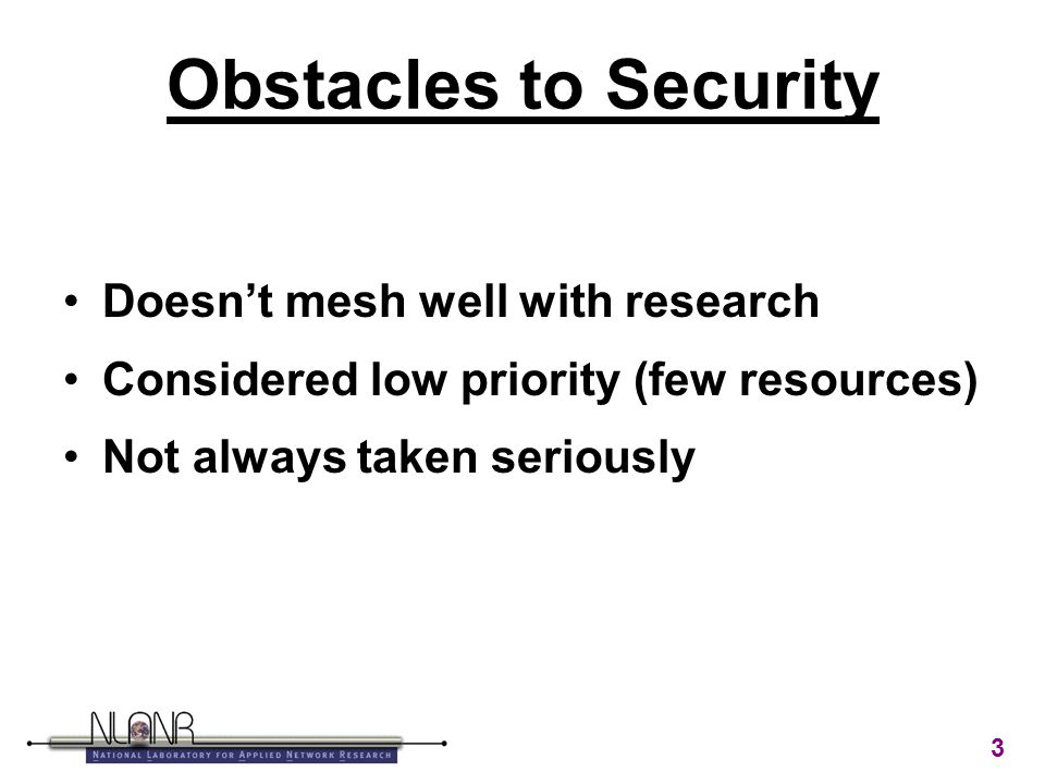 3 Obstacles to Security Doesn't mesh well with research Considered low priority (few resources) Not always taken seriously