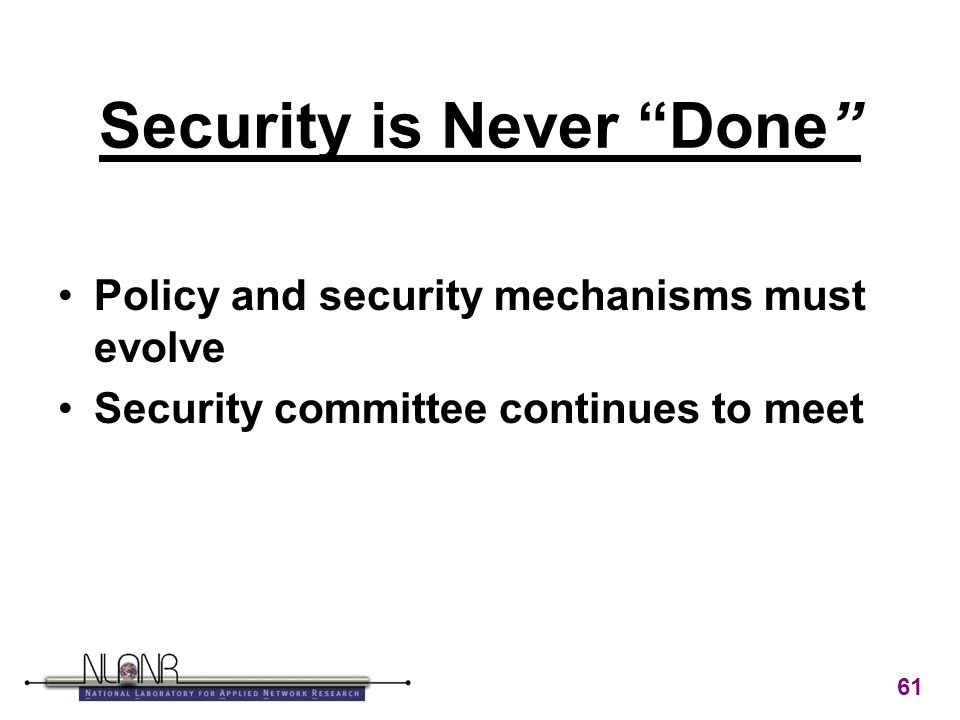 61 Security is Never Done Policy and security mechanisms must evolve Security committee continues to meet
